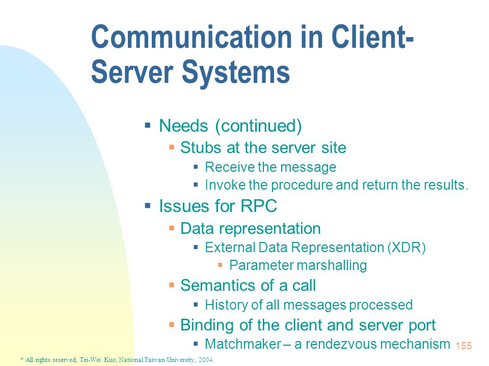 * All rights reserved, Tei-Wei Kuo, National Taiwan University, 2004. 155 Communication in Client- Server Systems  Needs (continued)  Stubs at the s