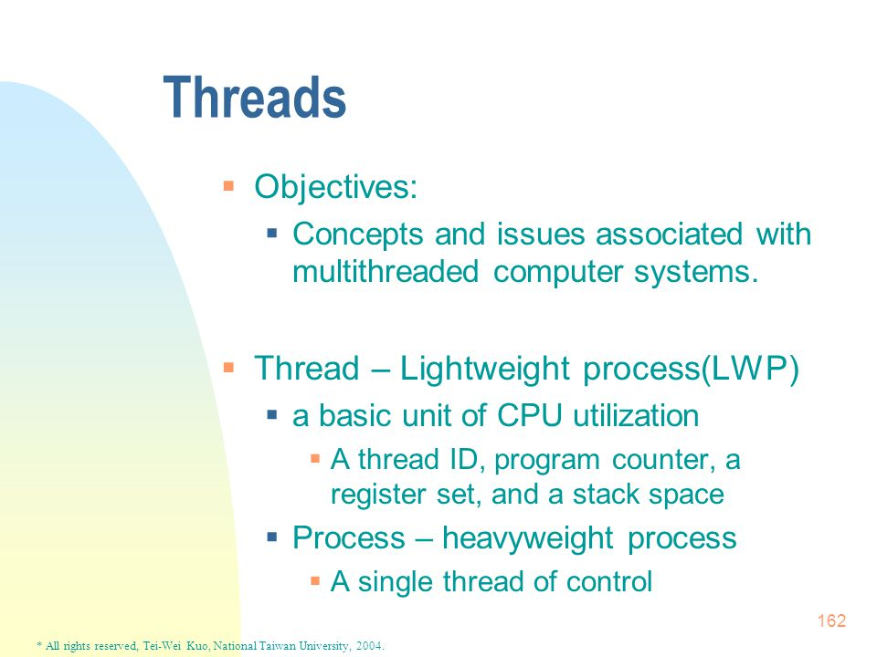 * All rights reserved, Tei-Wei Kuo, National Taiwan University, 2004. 162 Threads  Objectives:  Concepts and issues associated with multithreaded co