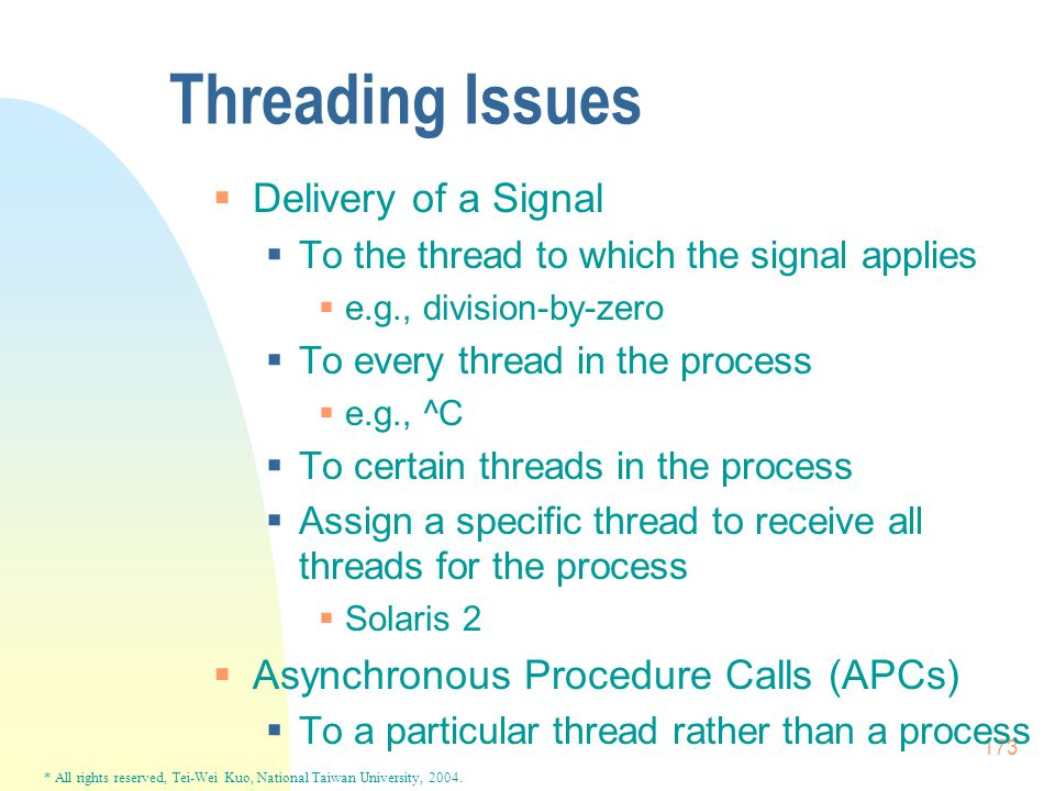 * All rights reserved, Tei-Wei Kuo, National Taiwan University, 2004. 173 Threading Issues  Delivery of a Signal  To the thread to which the signal