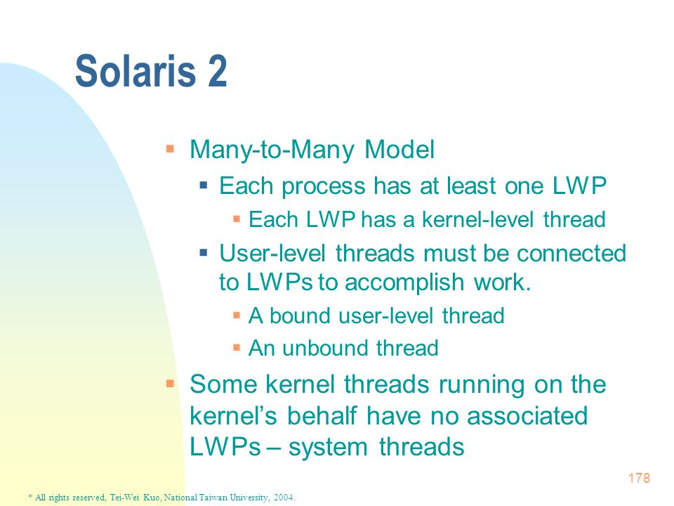 * All rights reserved, Tei-Wei Kuo, National Taiwan University, 2004. 178 Solaris 2  Many-to-Many Model  Each process has at least one LWP  Each LW