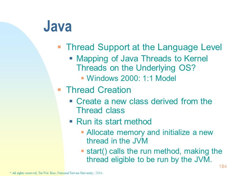 * All rights reserved, Tei-Wei Kuo, National Taiwan University, 2004. 184 Java  Thread Support at the Language Level  Mapping of Java Threads to Ker