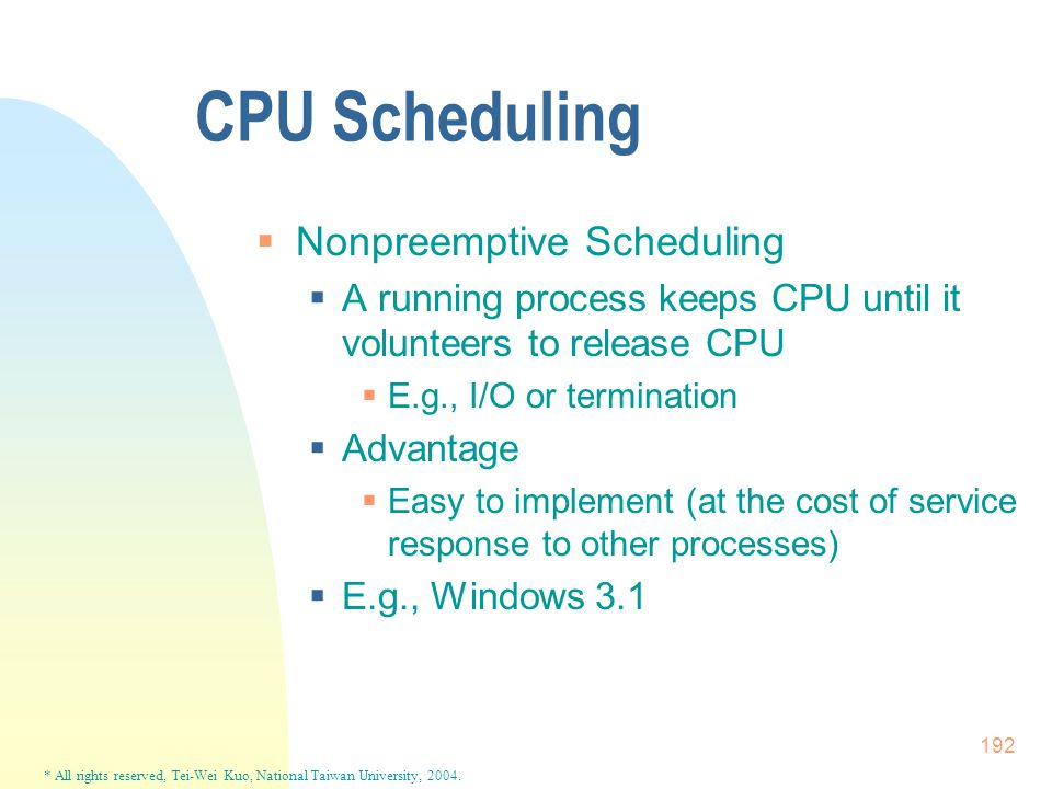 * All rights reserved, Tei-Wei Kuo, National Taiwan University, 2004. 192 CPU Scheduling  Nonpreemptive Scheduling  A running process keeps CPU unti