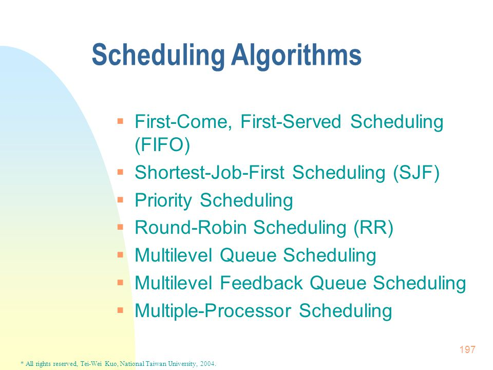 * All rights reserved, Tei-Wei Kuo, National Taiwan University, 2004. 197 Scheduling Algorithms  First-Come, First-Served Scheduling (FIFO)  Shortes