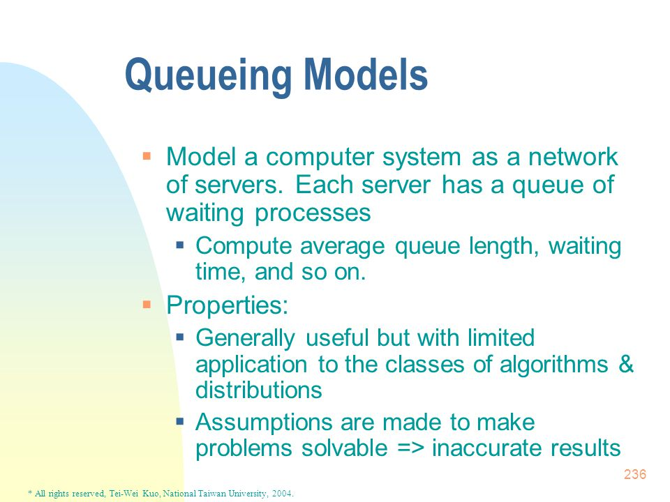 * All rights reserved, Tei-Wei Kuo, National Taiwan University, 2004. 236 Queueing Models  Model a computer system as a network of servers. Each serv