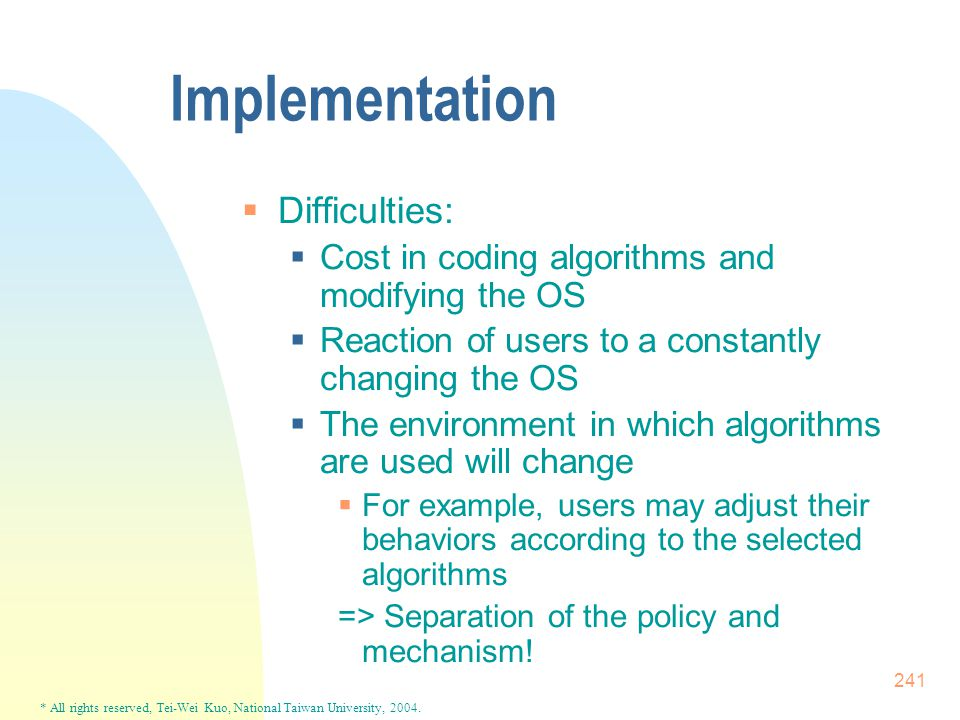* All rights reserved, Tei-Wei Kuo, National Taiwan University, 2004. 241 Implementation  Difficulties:  Cost in coding algorithms and modifying the