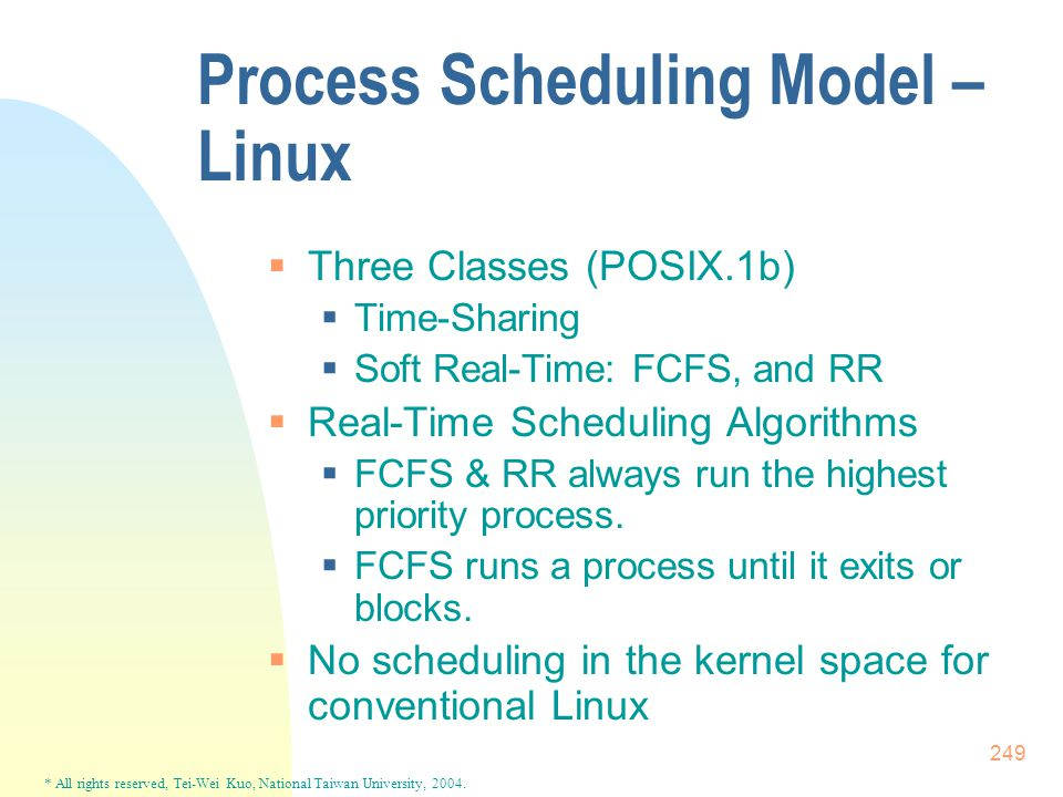 * All rights reserved, Tei-Wei Kuo, National Taiwan University, 2004. 249 Process Scheduling Model – Linux  Three Classes (POSIX.1b)  Time-Sharing 