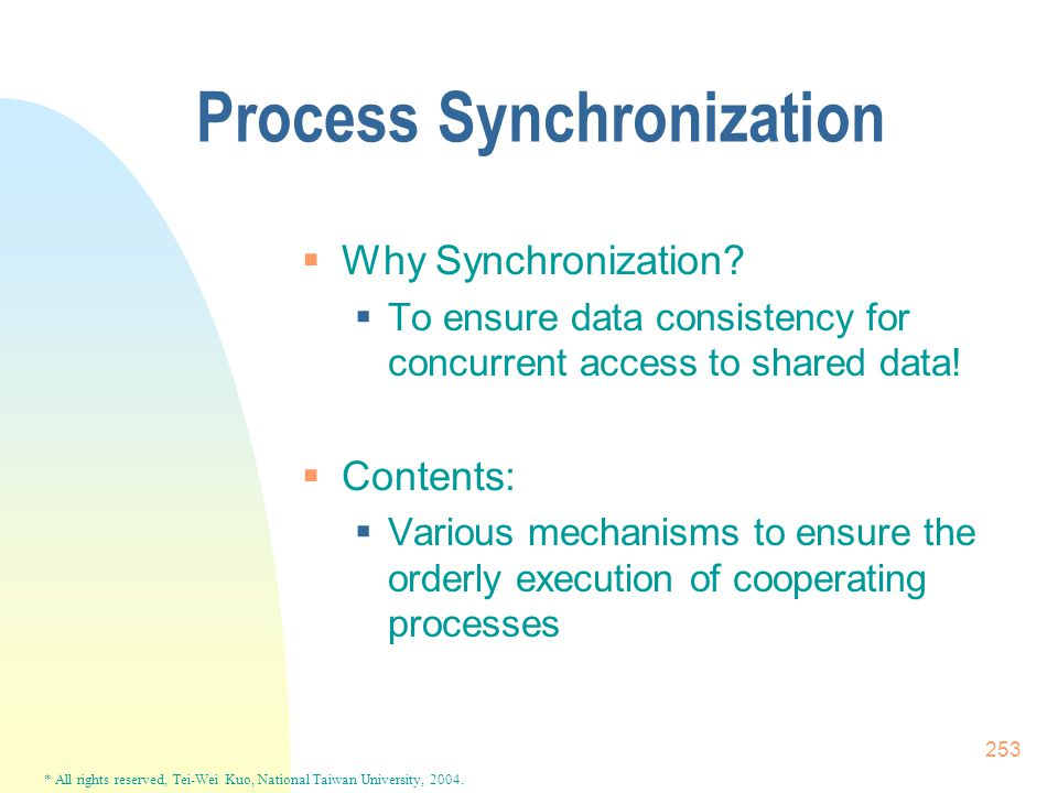* All rights reserved, Tei-Wei Kuo, National Taiwan University, 2004. 253 Process Synchronization  Why Synchronization?  To ensure data consistency