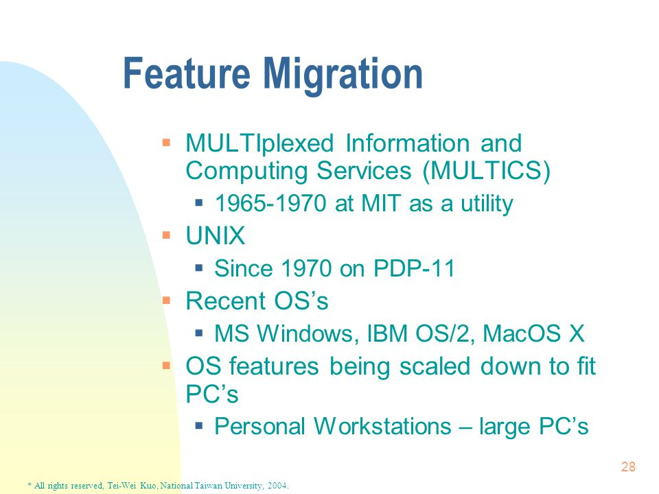 * All rights reserved, Tei-Wei Kuo, National Taiwan University, 2004. 28 Feature Migration  MULTIplexed Information and Computing Services (MULTICS)