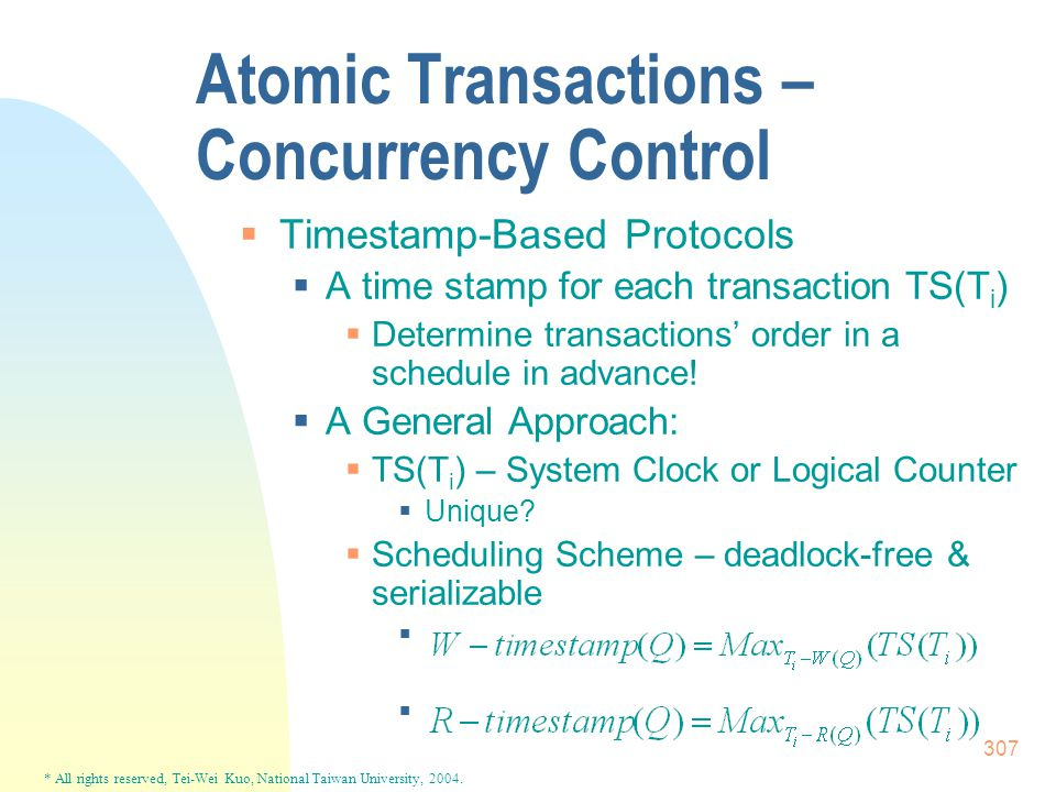 * All rights reserved, Tei-Wei Kuo, National Taiwan University, 2004. 307 Atomic Transactions – Concurrency Control  Timestamp-Based Protocols  A ti