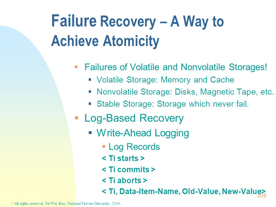 * All rights reserved, Tei-Wei Kuo, National Taiwan University, 2004. 309 Failure Recovery – A Way to Achieve Atomicity  Failures of Volatile and Non