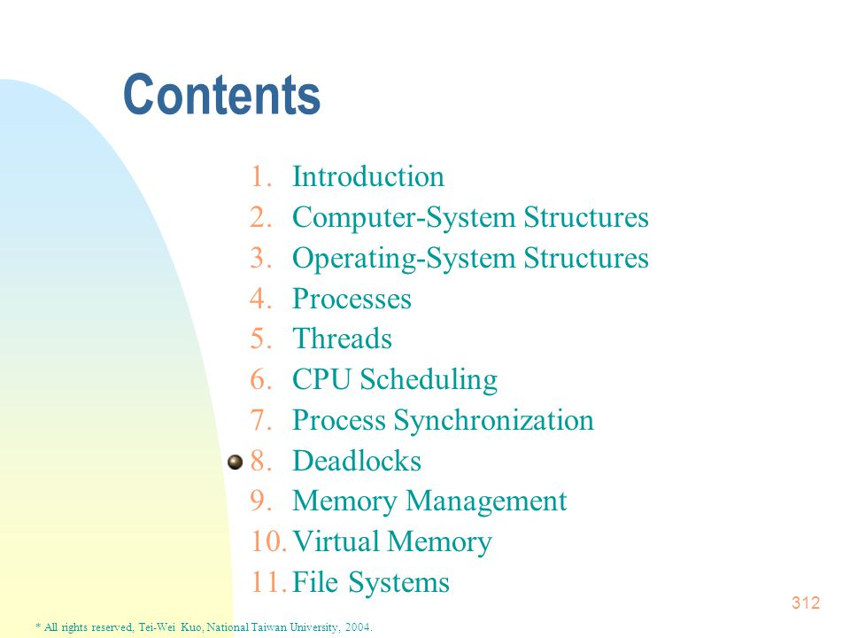 * All rights reserved, Tei-Wei Kuo, National Taiwan University, 2004. 312 Contents 1.Introduction 2.Computer-System Structures 3.Operating-System Stru