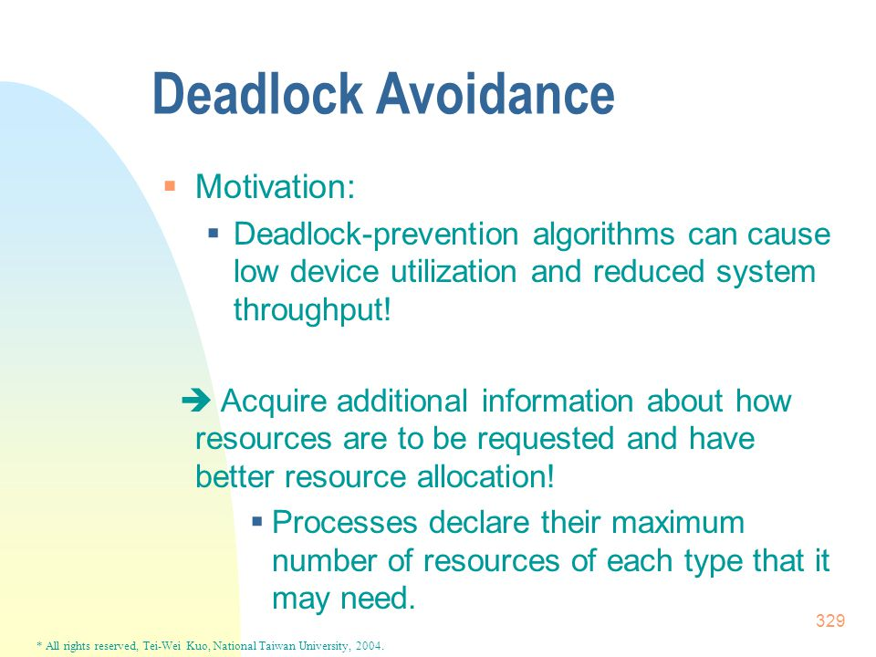 * All rights reserved, Tei-Wei Kuo, National Taiwan University, 2004. 329 Deadlock Avoidance  Motivation:  Deadlock-prevention algorithms can cause