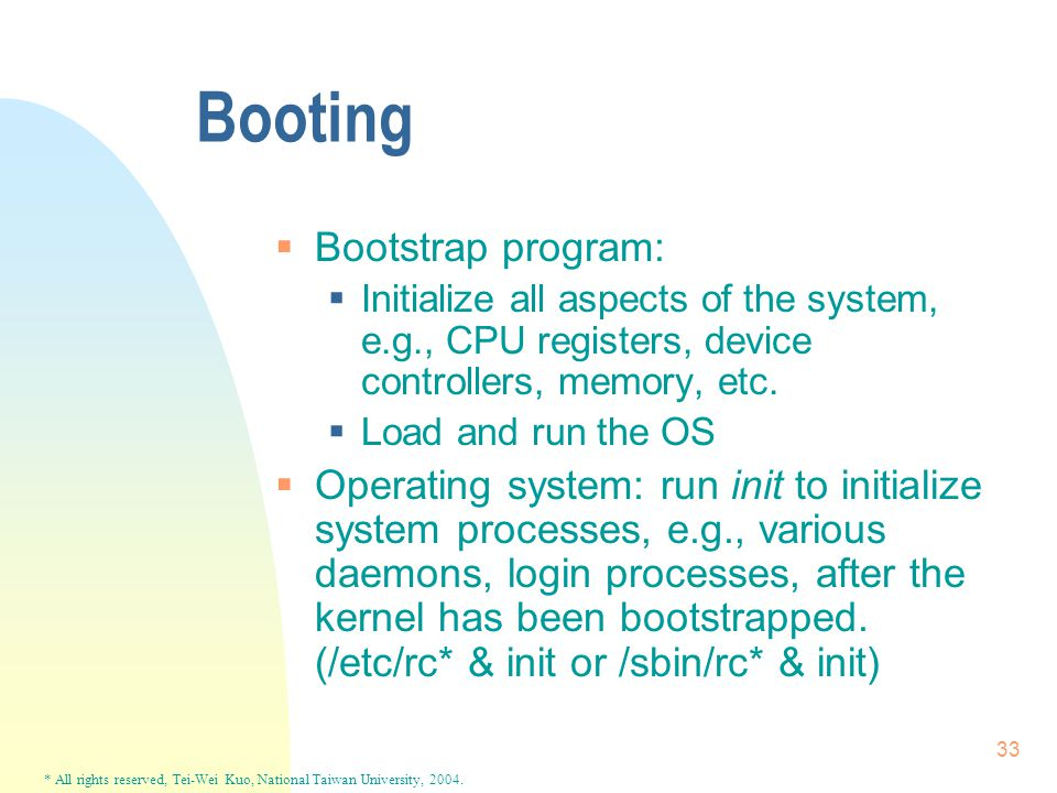 * All rights reserved, Tei-Wei Kuo, National Taiwan University, 2004. 33 Booting  Bootstrap program:  Initialize all aspects of the system, e.g., CP