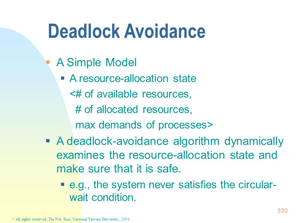 * All rights reserved, Tei-Wei Kuo, National Taiwan University, 2004. 330 Deadlock Avoidance  A Simple Model  A resource-allocation state <# of avai