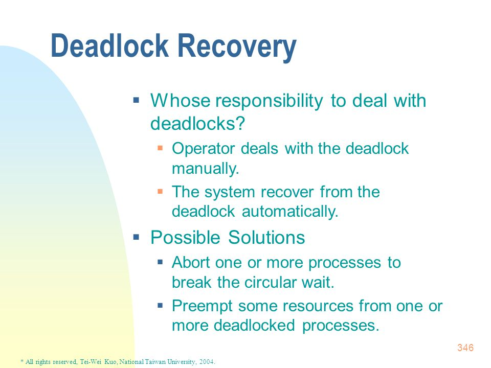 * All rights reserved, Tei-Wei Kuo, National Taiwan University, 2004. 346 Deadlock Recovery  Whose responsibility to deal with deadlocks?  Operator