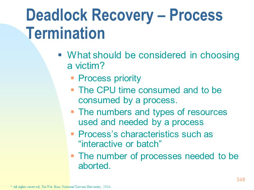 * All rights reserved, Tei-Wei Kuo, National Taiwan University, 2004. 348 Deadlock Recovery – Process Termination  What should be considered in choos
