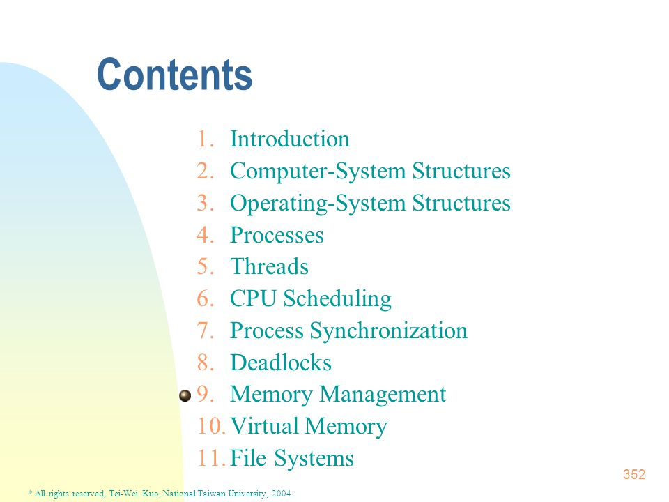 * All rights reserved, Tei-Wei Kuo, National Taiwan University, 2004. 352 Contents 1.Introduction 2.Computer-System Structures 3.Operating-System Stru