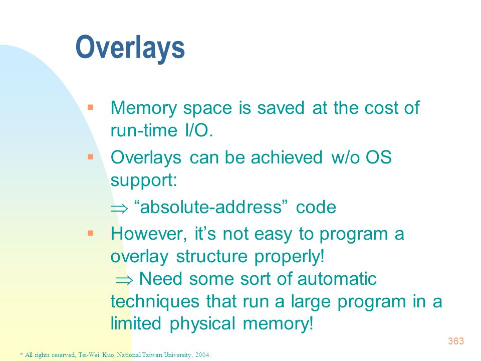 * All rights reserved, Tei-Wei Kuo, National Taiwan University, 2004. 363  Memory space is saved at the cost of run-time I/O.  Overlays can be achie