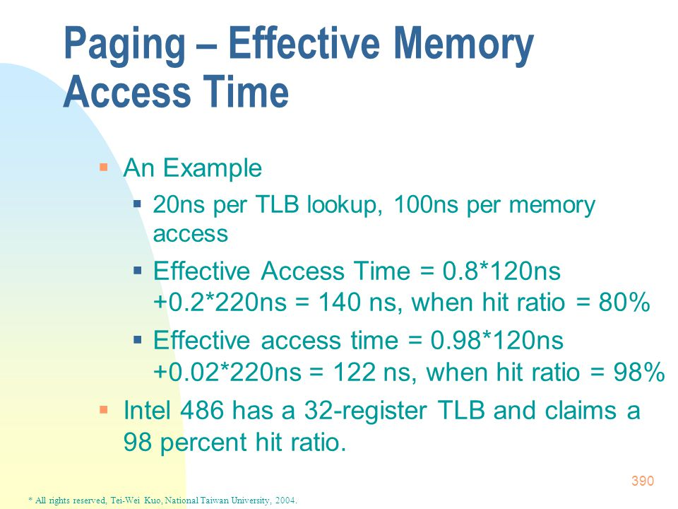 * All rights reserved, Tei-Wei Kuo, National Taiwan University, 2004. 390 Paging – Effective Memory Access Time  An Example  20ns per TLB lookup, 10
