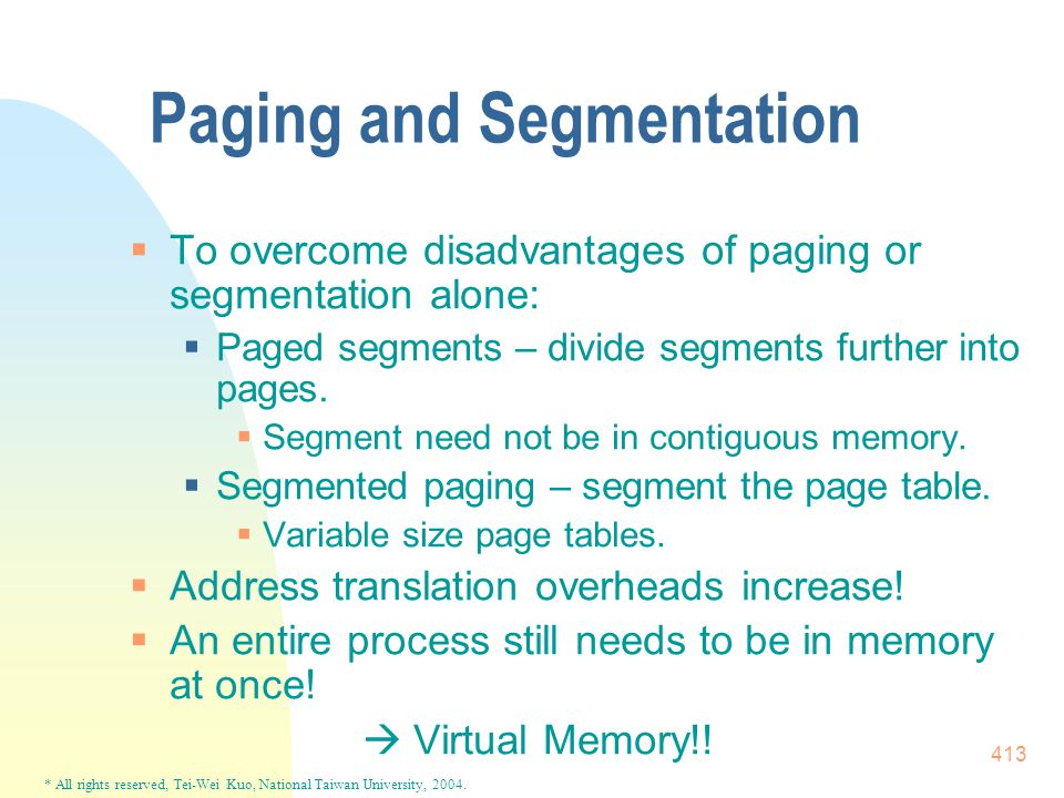 * All rights reserved, Tei-Wei Kuo, National Taiwan University, 2004. 413 Paging and Segmentation  To overcome disadvantages of paging or segmentatio