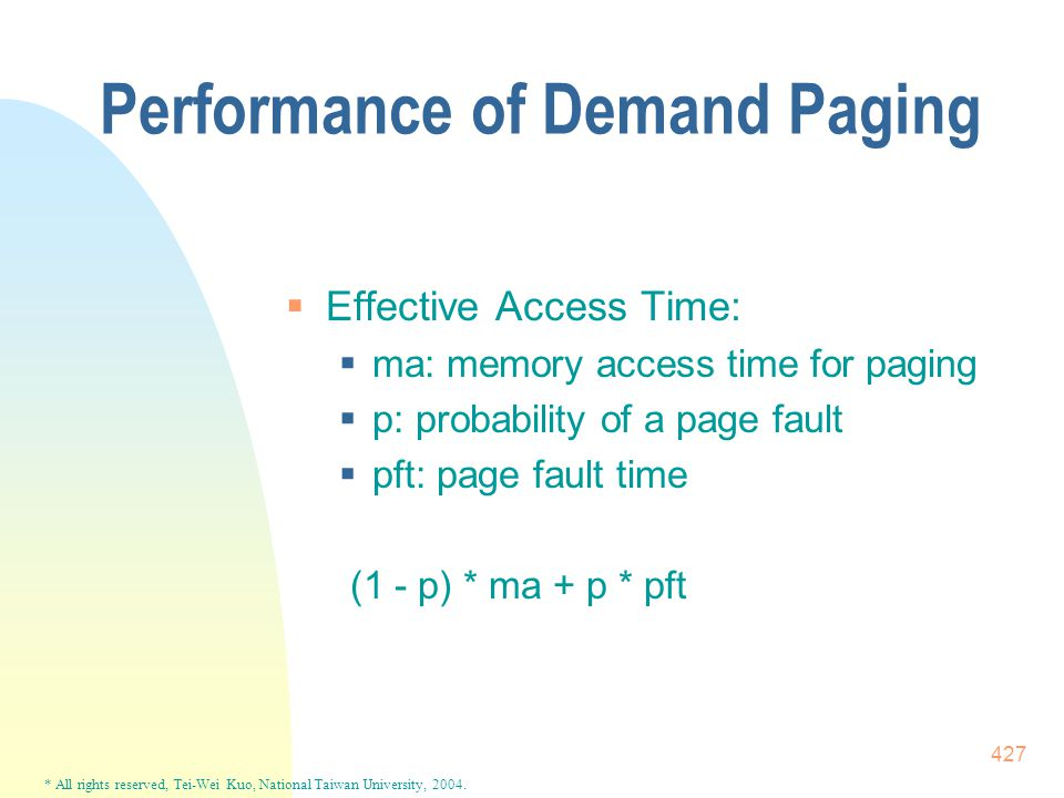 * All rights reserved, Tei-Wei Kuo, National Taiwan University, 2004. 427 Performance of Demand Paging  Effective Access Time:  ma: memory access ti