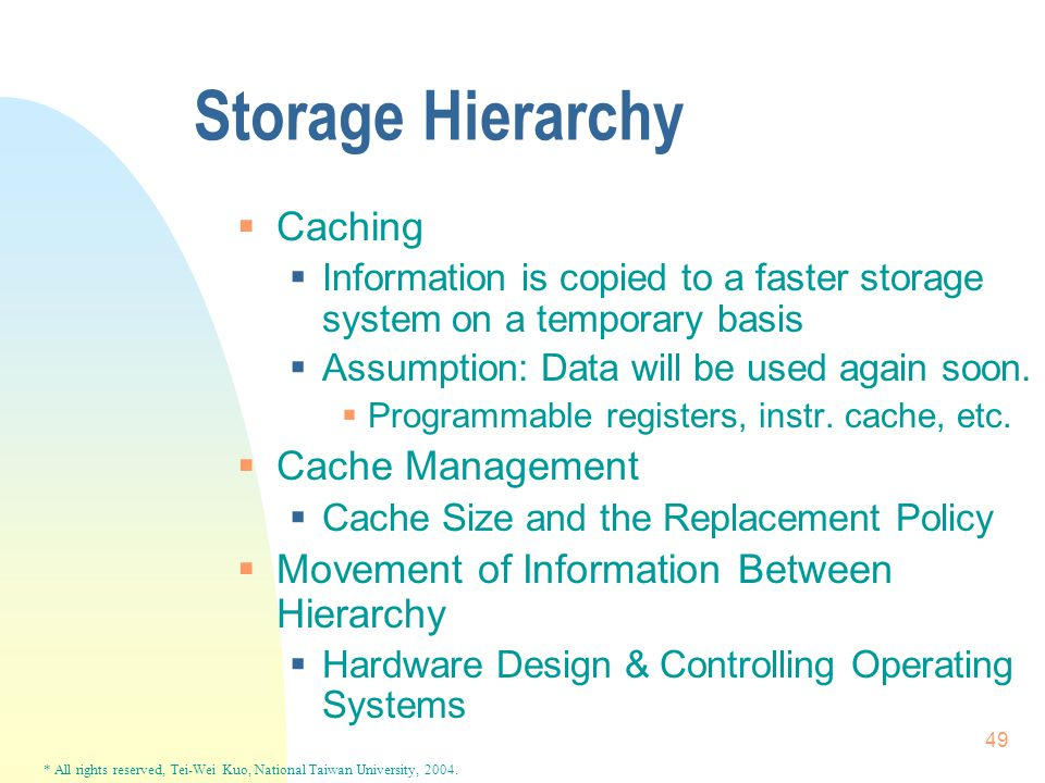 * All rights reserved, Tei-Wei Kuo, National Taiwan University, 2004. 49 Storage Hierarchy  Caching  Information is copied to a faster storage syste