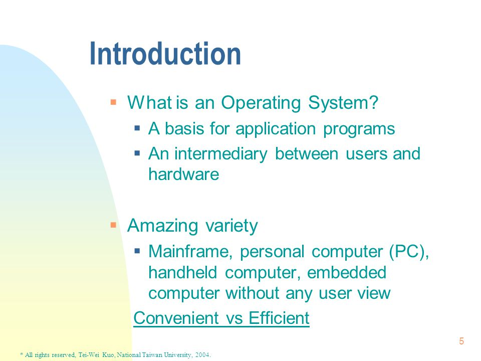 * All rights reserved, Tei-Wei Kuo, National Taiwan University, 2004. 5 Introduction  What is an Operating System?  A basis for application programs