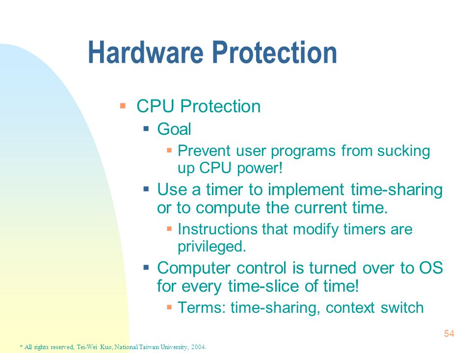 * All rights reserved, Tei-Wei Kuo, National Taiwan University, 2004. 54 Hardware Protection  CPU Protection  Goal  Prevent user programs from suck
