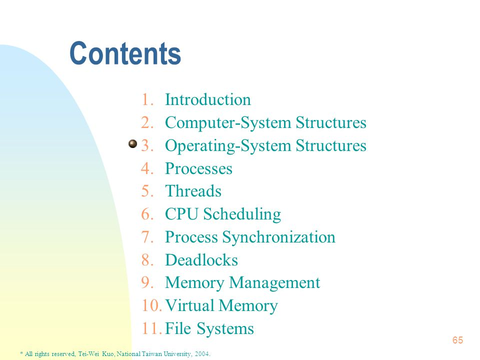 * All rights reserved, Tei-Wei Kuo, National Taiwan University, 2004. 65 Contents 1.Introduction 2.Computer-System Structures 3.Operating-System Struc