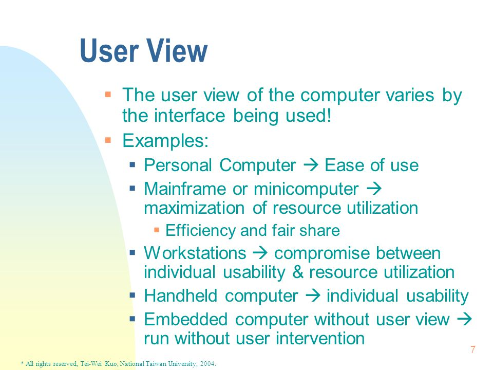 * All rights reserved, Tei-Wei Kuo, National Taiwan University, 2004. 7 User View  The user view of the computer varies by the interface being used!