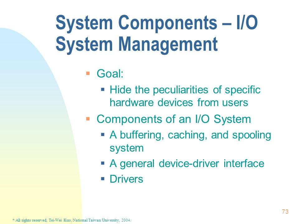 * All rights reserved, Tei-Wei Kuo, National Taiwan University, 2004. 73 System Components – I/O System Management  Goal:  Hide the peculiarities of