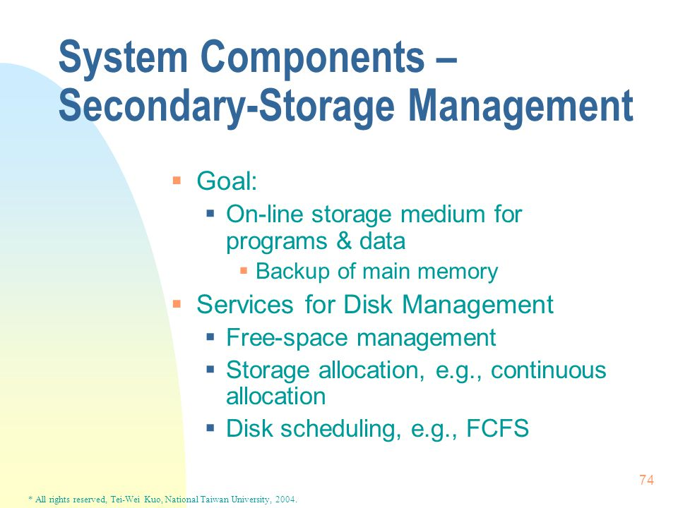 * All rights reserved, Tei-Wei Kuo, National Taiwan University, 2004. 74 System Components – Secondary-Storage Management  Goal:  On-line storage me