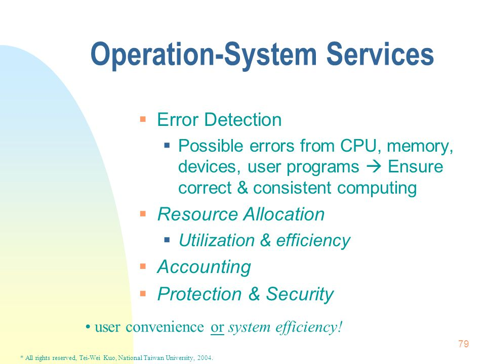 * All rights reserved, Tei-Wei Kuo, National Taiwan University, 2004. 79 Operation-System Services  Error Detection  Possible errors from CPU, memor