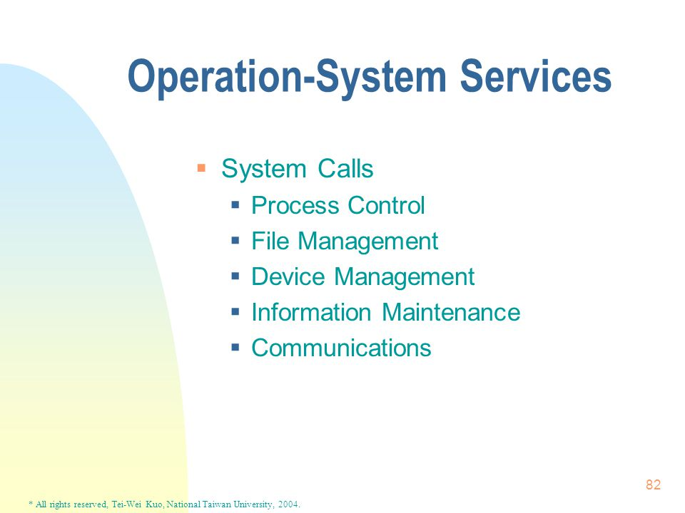 * All rights reserved, Tei-Wei Kuo, National Taiwan University, 2004. 82 Operation-System Services  System Calls  Process Control  File Management