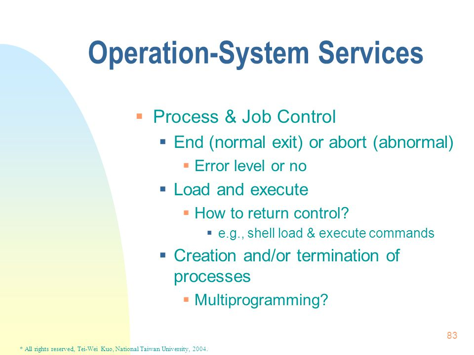 * All rights reserved, Tei-Wei Kuo, National Taiwan University, 2004. 83 Operation-System Services  Process & Job Control  End (normal exit) or abor