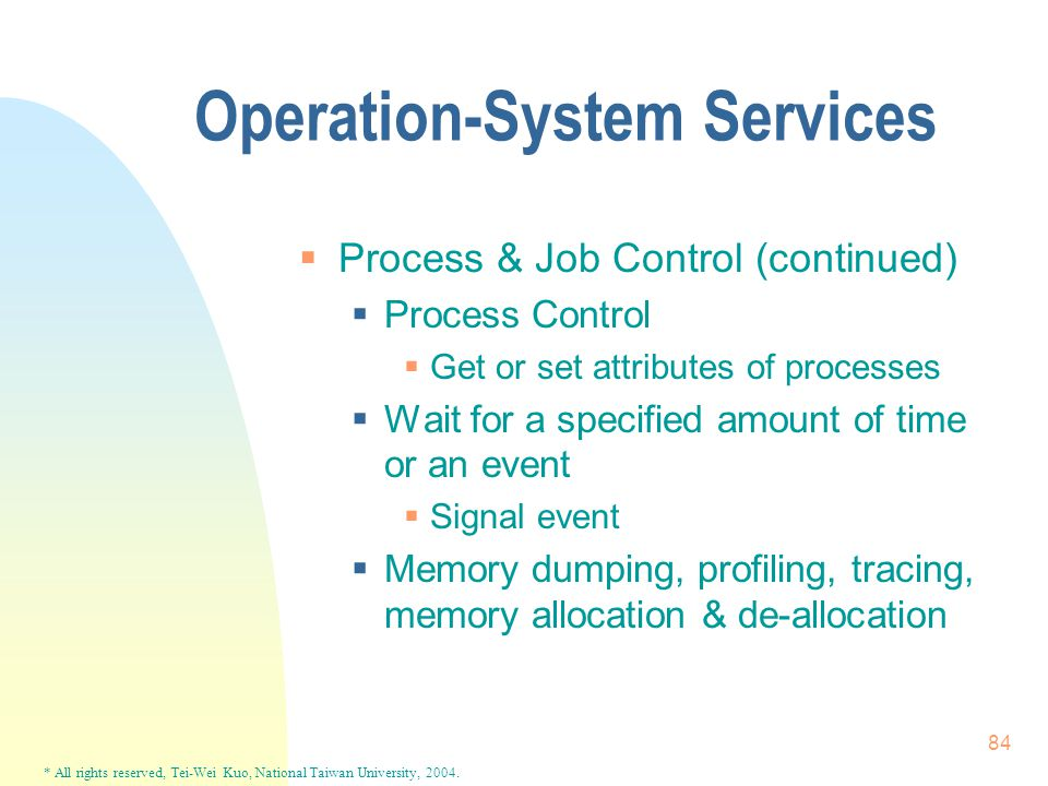 * All rights reserved, Tei-Wei Kuo, National Taiwan University, 2004. 84 Operation-System Services  Process & Job Control (continued)  Process Contr