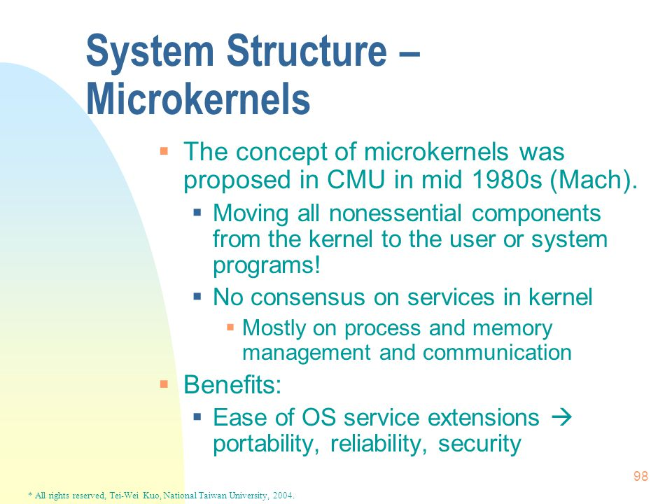 * All rights reserved, Tei-Wei Kuo, National Taiwan University, 2004. 98 System Structure – Microkernels  The concept of microkernels was proposed in