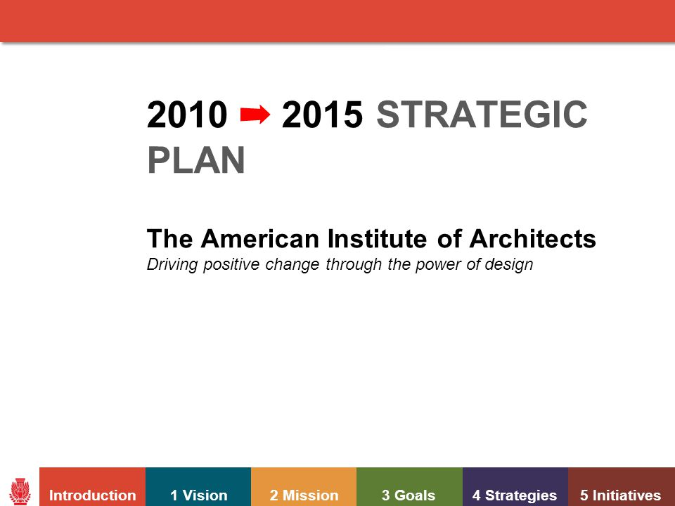 Introduction1 Vision2 Mission3 Goals4 Strategies5 Initiatives American Institute of Architects STRATEGIC PLAN 2010-2015 2010 ➡ 2015 STRATEGIC PLAN The American Institute of Architects Driving positive change through the power of design