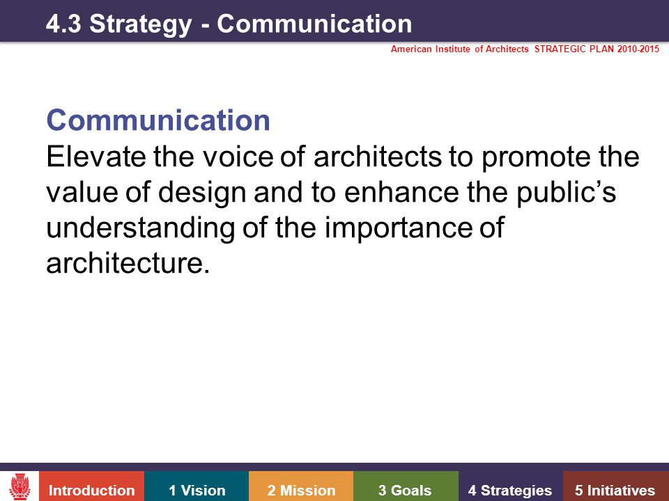 Introduction1 Vision2 Mission3 Goals4 Strategies5 Initiatives American Institute of Architects STRATEGIC PLAN 2010-2015 4.3 Strategy - Communication Communication Elevate the voice of architects to promote the value of design and to enhance the public's understanding of the importance of architecture.