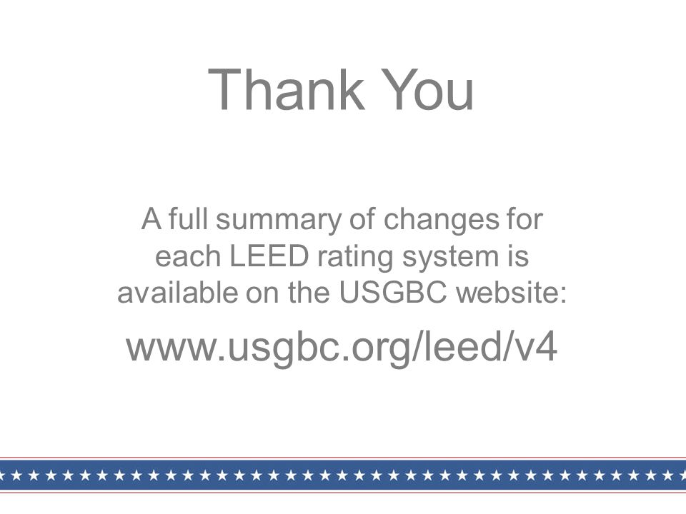 A full summary of changes for each LEED rating system is available on the USGBC website: www.usgbc.org/leed/v4 Thank You