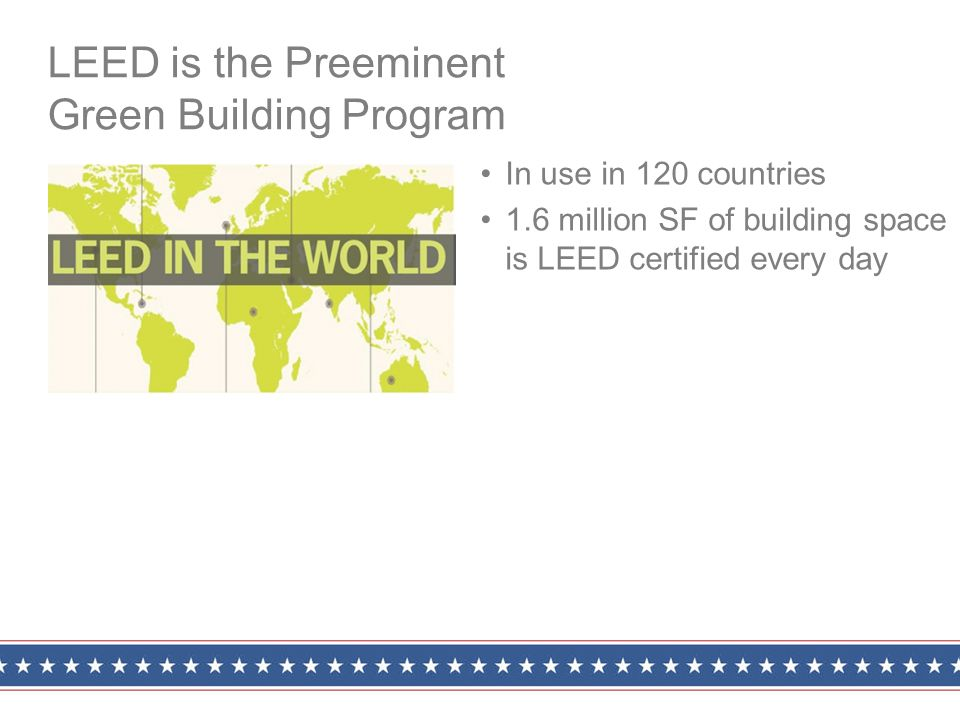 In use in 120 countries 1.6 million SF of building space is LEED certified every day LEED is the Preeminent Green Building Program