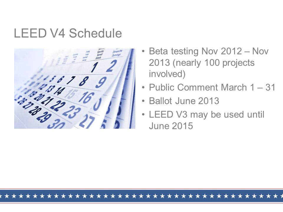 Beta testing Nov 2012 – Nov 2013 (nearly 100 projects involved) Public Comment March 1 – 31 Ballot June 2013 LEED V3 may be used until June 2015 LEED V4 Schedule