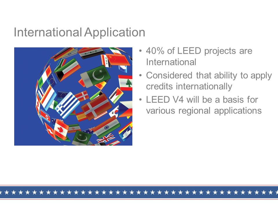40% of LEED projects are International Considered that ability to apply credits internationally LEED V4 will be a basis for various regional applications International Application