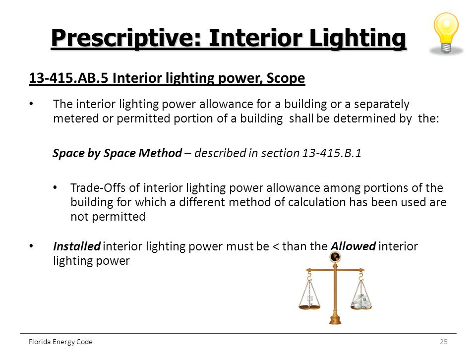 25 Prescriptive: Interior Lighting Florida Energy Code 13-415.AB.5 Interior lighting power, Scope The interior lighting power allowance for a building