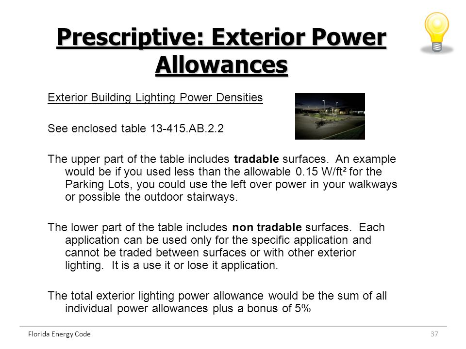 37Florida Energy Code Prescriptive: Exterior Power Allowances Exterior Building Lighting Power Densities See enclosed table 13-415.AB.2.2 The upper pa