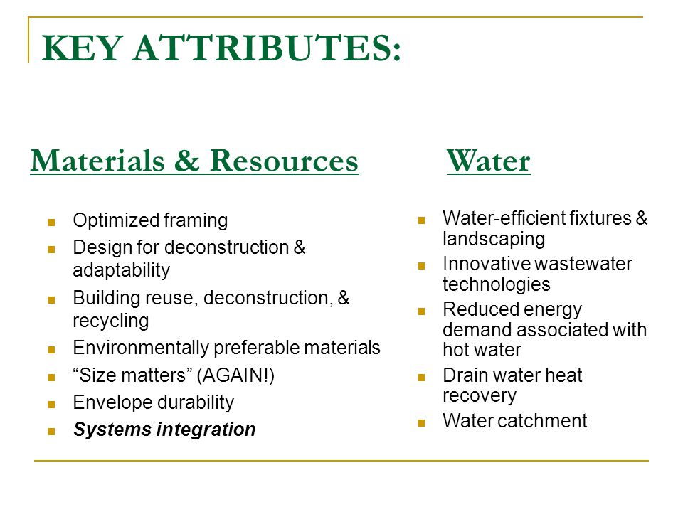 KEY ATTRIBUTES: Optimized framing Design for deconstruction & adaptability Building reuse, deconstruction, & recycling Environmentally preferable materials Size matters (AGAIN!) Envelope durability Systems integration Materials & Resources Water-efficient fixtures & landscaping Innovative wastewater technologies Reduced energy demand associated with hot water Drain water heat recovery Water catchment Water