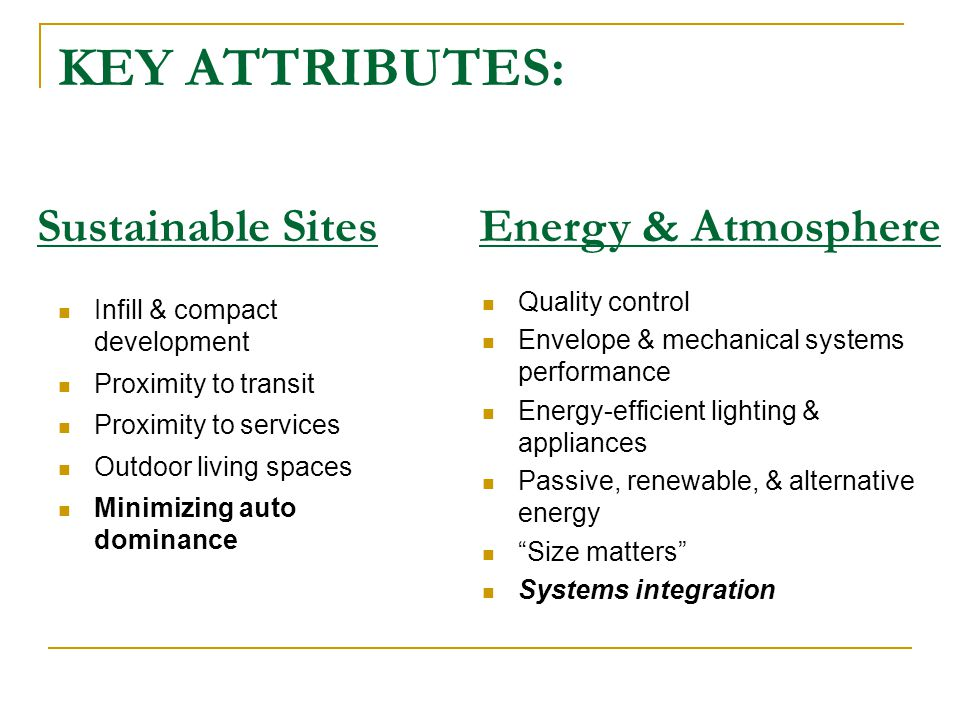 KEY ATTRIBUTES: Infill & compact development Proximity to transit Proximity to services Outdoor living spaces Minimizing auto dominance Quality control Envelope & mechanical systems performance Energy-efficient lighting & appliances Passive, renewable, & alternative energy Size matters Systems integration Sustainable SitesEnergy & Atmosphere