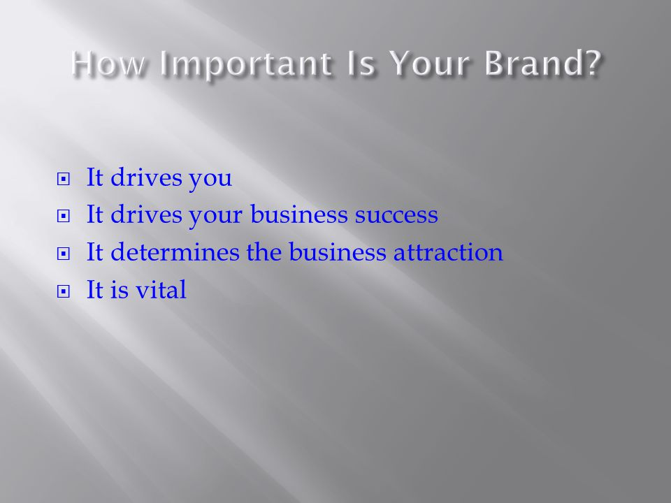  It drives you  It drives your business success  It determines the business attraction  It is vital