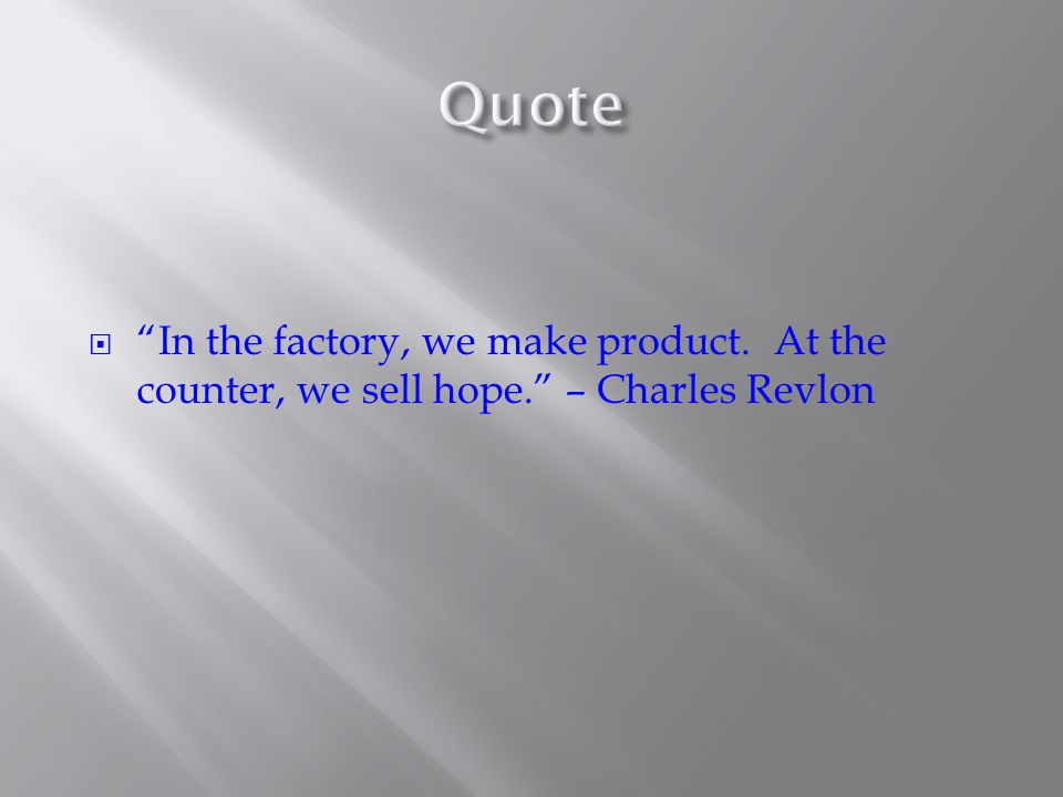  In the factory, we make product. At the counter, we sell hope. – Charles Revlon