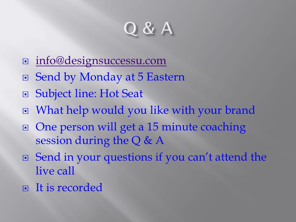  info@designsuccessu.com info@designsuccessu.com  Send by Monday at 5 Eastern  Subject line: Hot Seat  What help would you like with your brand  One person will get a 15 minute coaching session during the Q & A  Send in your questions if you can't attend the live call  It is recorded